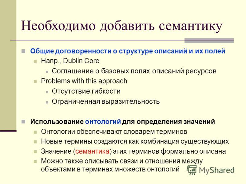 Необходимо добавить семантику Общие договоренности о структуре описаний и их полей Напр., Dublin Core Соглашение о базовых полях описаний ресурсов Problems with this approach Отсутствие гибкости Ограниченная выразительность Использование онтологий дл