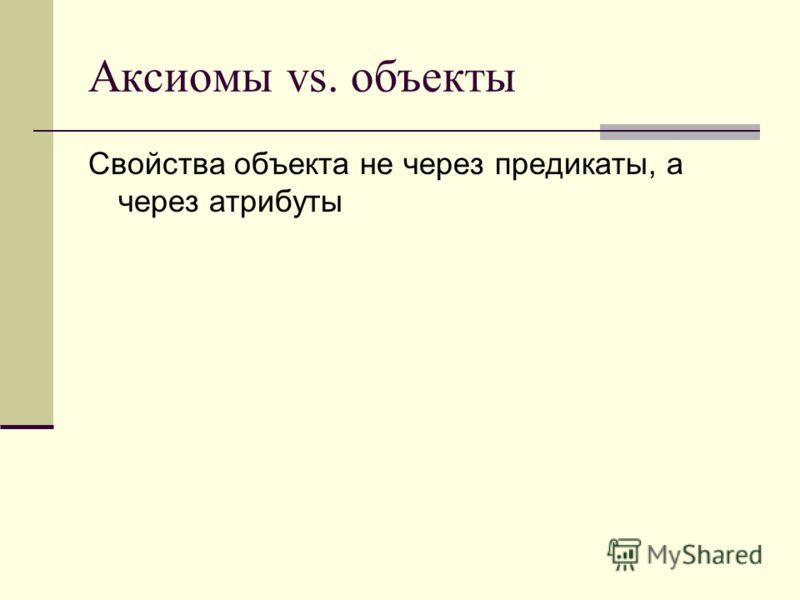 Аксиомы vs. объекты Свойства объекта не через предикаты, а через атрибуты