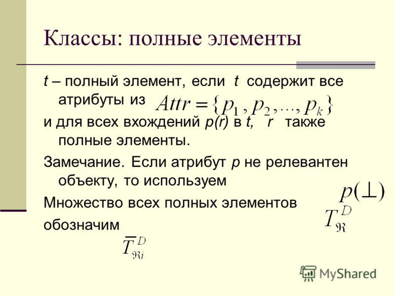 Классы: полные элементы t – полный элемент, если t содержит все атрибуты из и для всех вхождений p(r) в t, r также полные элементы. Замечание. Если атрибут p не релевантен объекту, то используем Множество всех полных элементов обозначим