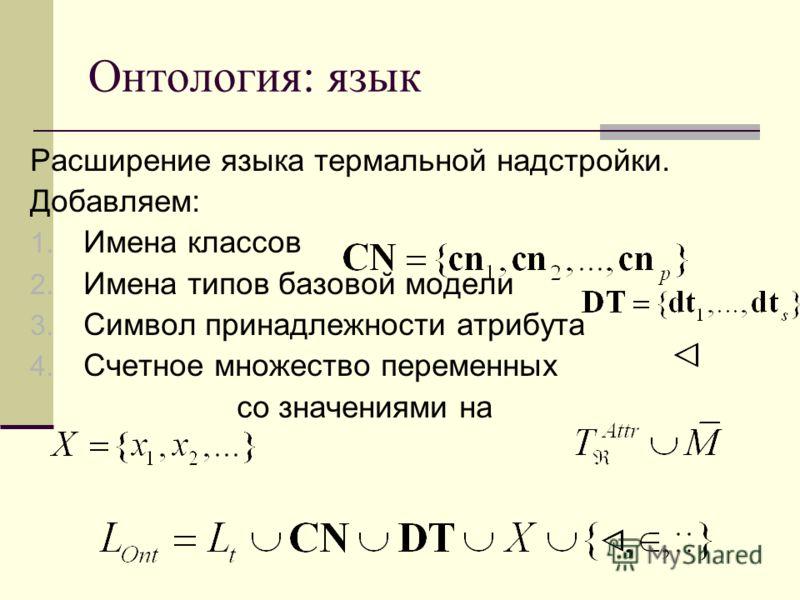 Онтология: язык Расширение языка термальной надстройки. Добавляем: 1. Имена классов 2. Имена типов базовой модели 3. Символ принадлежности атрибута 4. Счетное множество переменных со значениями на