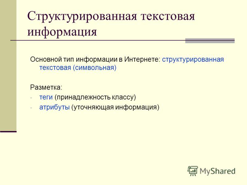 Структурированная текстовая информация Основной тип информации в Интернете: структурированная текстовая (символьная) Разметка: - теги (принадлежность классу) - атрибуты (уточняющая информация)