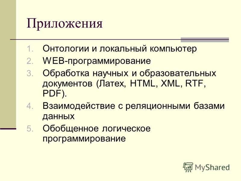 Приложения 1. Онтологии и локальный компьютер 2. WEB-программирование 3. Обработка научных и образовательных документов (Латех, HTML, XML, RTF, PDF). 4. Взаимодействие с реляционными базами данных 5. Обобщенное логическое программирование