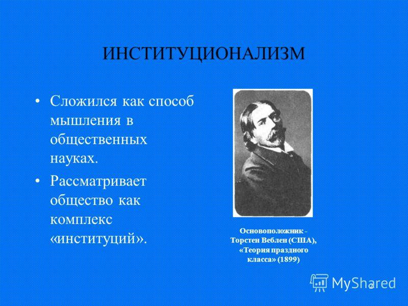 2 ИНСТИТУЦИОНАЛИЗМ Сложился как способ мышления в общественных науках. Рассматривает общество как комплекс «институций». Основоположник - Торстен Веблен (США), «Теория праздного класса» (1899)