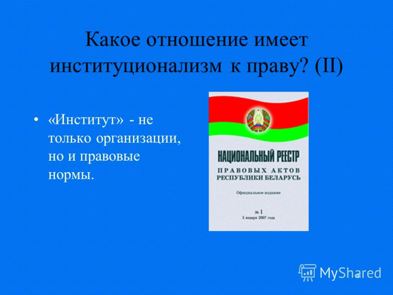 4 Какое отношение имеет институционализм к праву? (II) «Институт» - не только организации, но и правовые нормы.