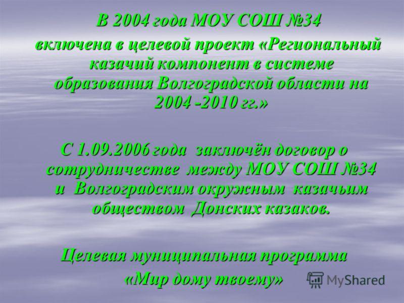 В 2004 года МОУ СОШ 34 В 2004 года МОУ СОШ 34 включена в целевой проект «Региональный казачий компонент в системе образования Волгоградской области на 2004 -2010 гг.» включена в целевой проект «Региональный казачий компонент в системе образования Вол