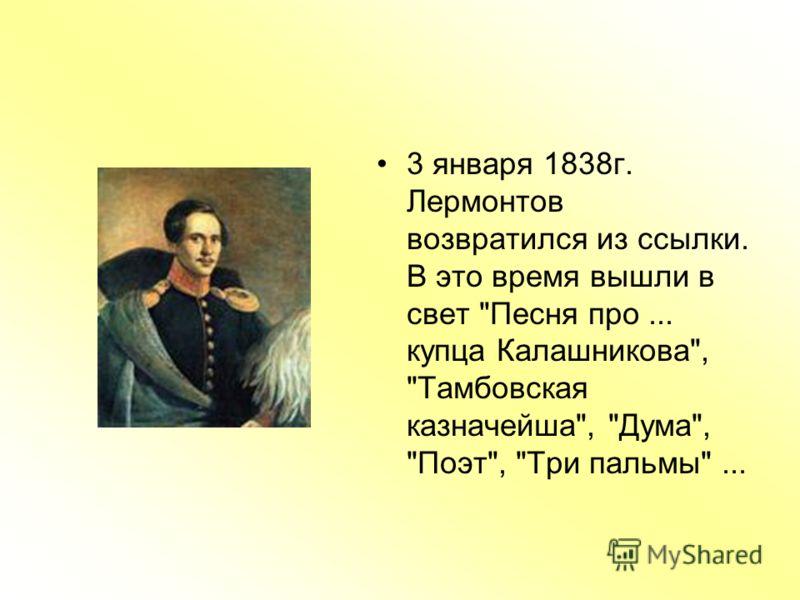 3 января 1838г. Лермонтов возвратился из ссылки. В это время вышли в свет Песня про... купца Калашникова, Тамбовская казначейша, Дума, Поэт, Три пальмы...