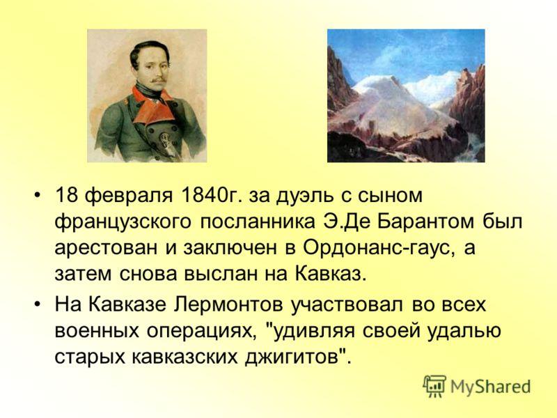 18 февраля 1840г. за дуэль с сыном французского посланника Э.Де Барантом был арестован и заключен в Ордонанс-гаус, а затем снова выслан на Кавказ. На Кавказе Лермонтов участвовал во всех военных операциях,
