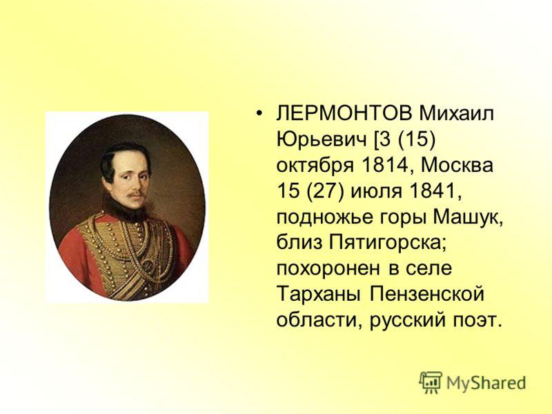 ЛЕРМОНТОВ Михаил Юрьевич [3 (15) октября 1814, Москва 15 (27) июля 1841, подножье горы Машук, близ Пятигорска; похоронен в селе Тарханы Пензенской области, русский поэт.