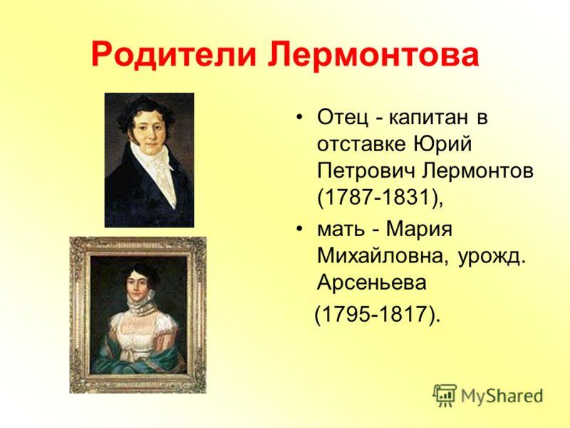 Родители Лермонтова Отец - капитан в отставке Юрий Петрович Лермонтов (1787-1831), мать - Мария Михайловна, урожд. Арсеньева (1795-1817).