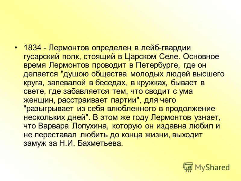 1834 - Лермонтов определен в лейб-гвардии гусарский полк, стоящий в Царском Селе. Основное время Лермонтов проводит в Петербурге, где он делается