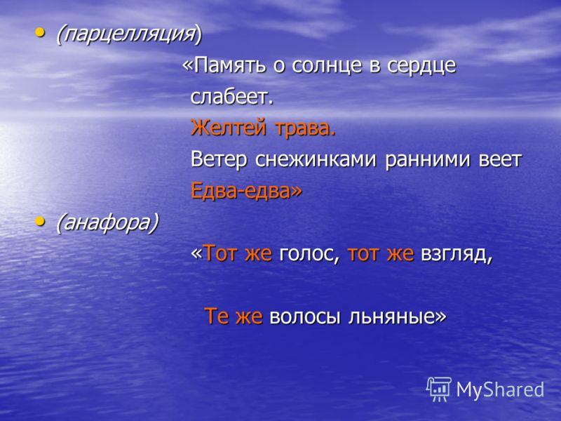 (парцелляция) (парцелляция) «Память о солнце в сердце «Память о солнце в сердце слабеет. слабеет. Желтей трава. Желтей трава. Ветер снежинками ранними веет Ветер снежинками ранними веет Едва-едва» Едва-едва» (анафора) (анафора) «Тот же голос, тот же