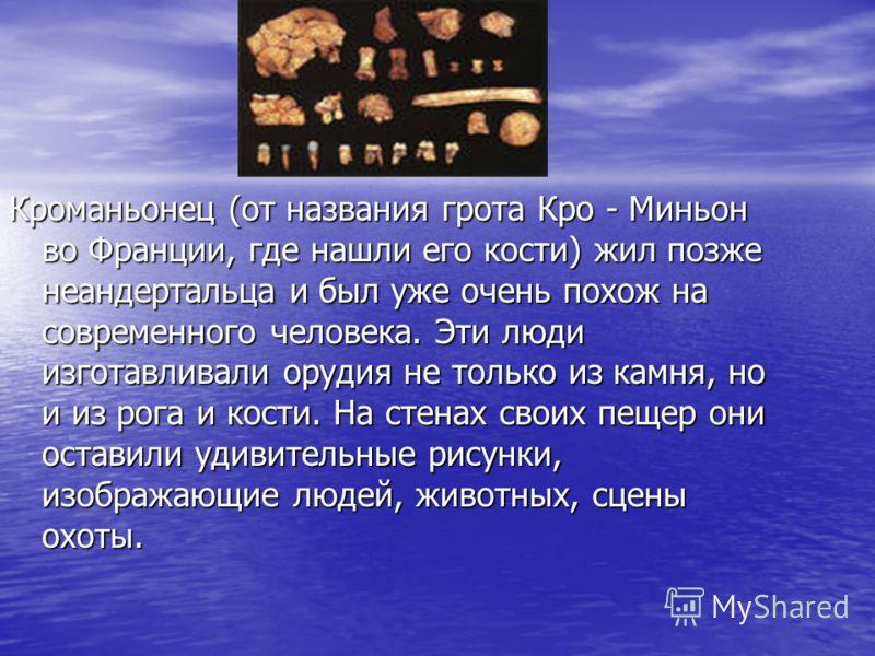 Кроманьонец (от названия грота Кро - Миньон во Франции, где нашли его кости) жил позже неандертальца и был уже очень похож на современного человека. Эти люди изготавливали орудия не только из камня, но и из рога и кости. На стенах своих пещер они ост