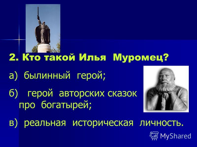 2. Кто такой Илья Муромец? а) былинный герой; б) герой авторских сказок про богатырей; в) реальная историческая личность.