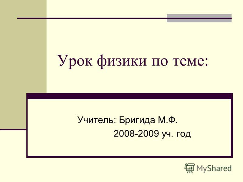 Урок физики по теме: Учитель: Бригида М.Ф. 2008-2009 уч. год
