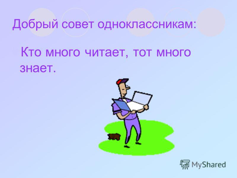 Добрый совет одноклассникам: Кто много читает, тот много знает.