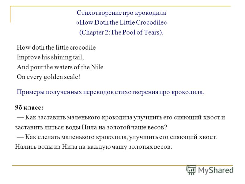 Стихотворение про крокодила «How Doth the Little Crocodile» (Chapter 2:The Pool of Tears). How doth the little crocodile Improve his shining tail, And pour the waters of the Nile On every golden scale! Примеры полученных переводов стихотворения про к