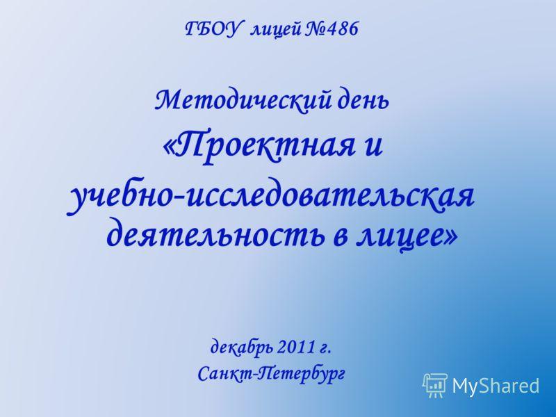 ГБОУ лицей 486 Методический день «Проектная и учебно-исследовательская деятельность в лицее» декабрь 2011 г. Санкт-Петербург