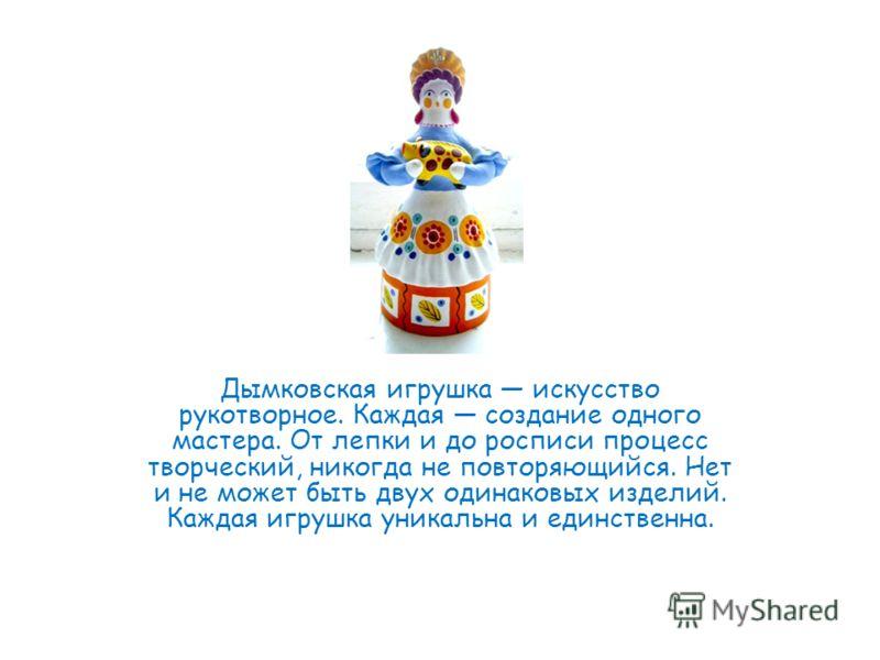 Дымковская игрушка искусство рукотворное. Каждая создание одного мастера. От лепки и до росписи процесс творческий, никогда не повторяющийся. Нет и не может быть двух одинаковых изделий. Каждая игрушка уникальна и единственна.