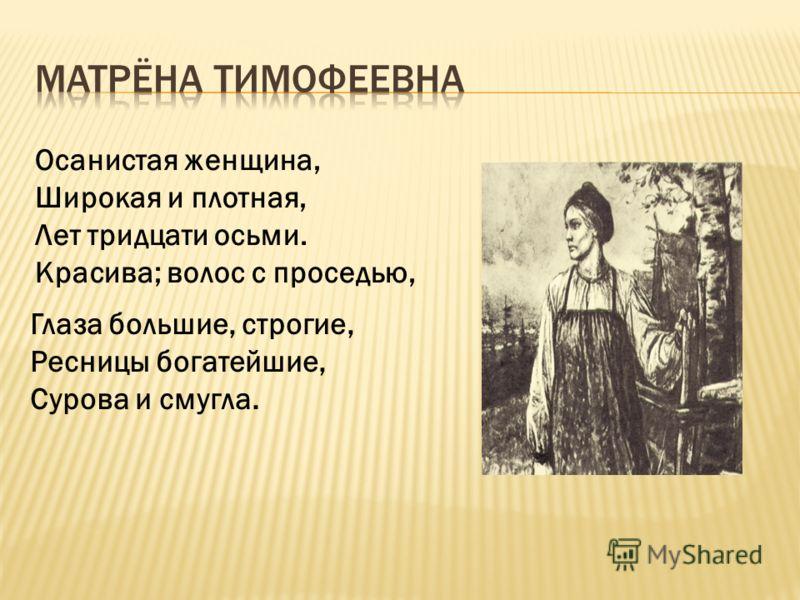 Осанистая женщина, Широкая и плотная, Лет тридцати осьми. Красива; волос с проседью, Глаза большие, строгие, Ресницы богатейшие, Сурова и смугла.