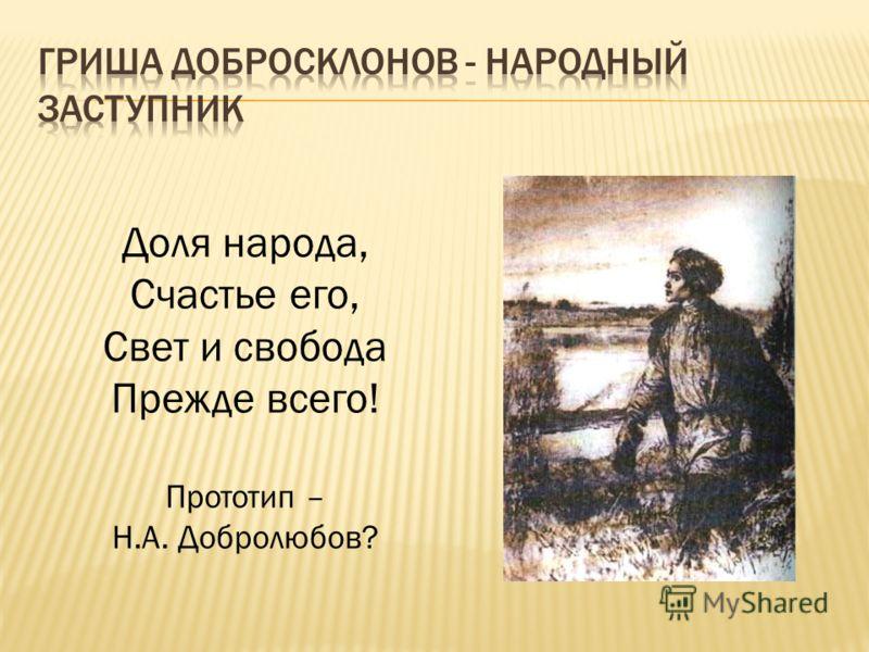 Доля народа, Счастье его, Свет и свобода Прежде всего! Прототип – Н.А. Добролюбов?