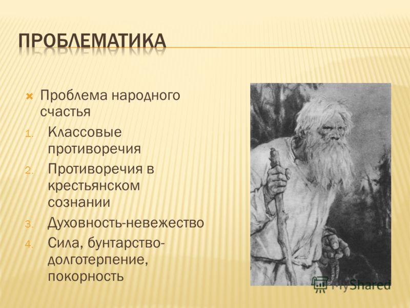Проблема народного счастья 1. Классовые противоречия 2. Противоречия в крестьянском сознании 3. Духовность-невежество 4. Сила, бунтарство- долготерпение, покорность