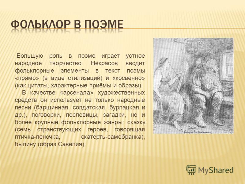 Большую роль в поэме играет устное народное творчество. Некрасов вводит фольклорные элементы в текст поэмы «прямо» (в виде стилизаций) и «косвенно» (как цитаты, характерные приёмы и образы). В качестве «арсенала» художественных средств он использует
