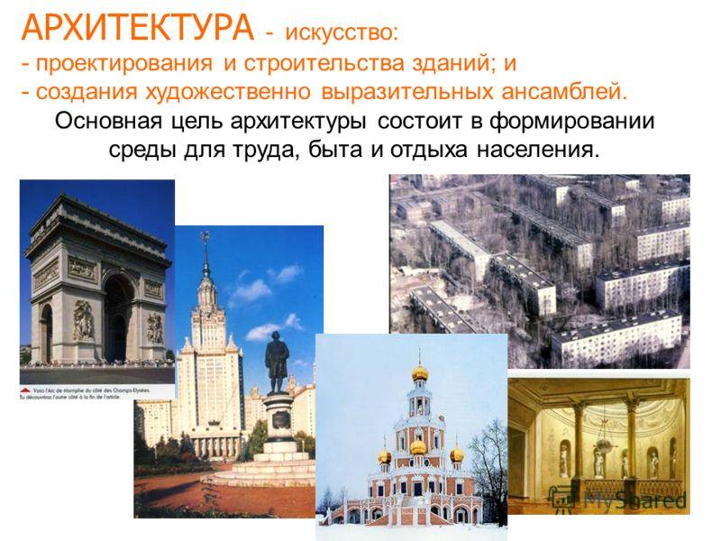 АРХИТЕКТУРА - искусство: - проектирования и строительства зданий; и - создания художественно выразительных ансамблей. Основная цель архитектуры состоит в формировании среды для труда, быта и отдыха населения.