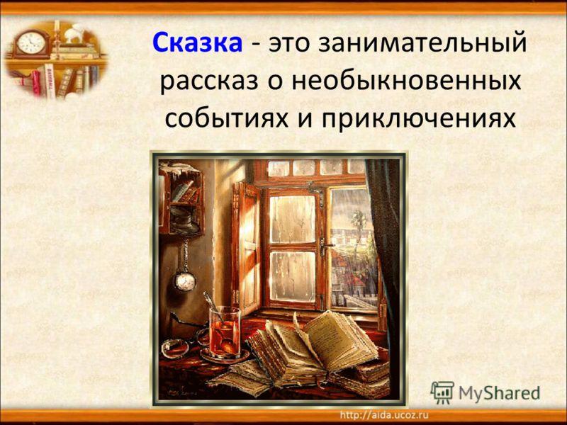 Сказка - это занимательный рассказ о необыкновенных событиях и приключениях