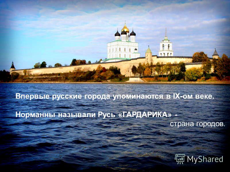 Впервые русские города упоминаются в IX-ом веке. Норманны называли Русь «ГАРДАРИКА» - страна городов.