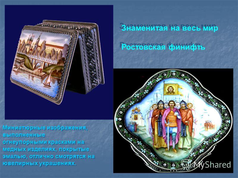 Знаменитая на весь мир Ростовская финифть Знаменитая на весь мир Ростовская финифть Миниатюрные изображения, выполненные огнеупорными красками на медных изделиях, покрытые эмалью, отлично смотрятся на ювелирных украшениях. Миниатюрные изображения, вы