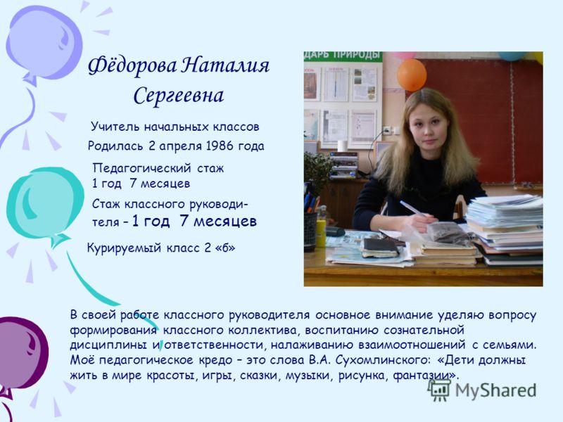 Фёдорова Наталия Сергеевна Родилась 2 апреля 1986 года Педагогический стаж 1 год 7 месяцев Стаж классного руководи- теля – 1 год 7 месяцев Курируемый класс 2 «б» Учитель начальных классов В своей работе классного руководителя основное внимание уделяю
