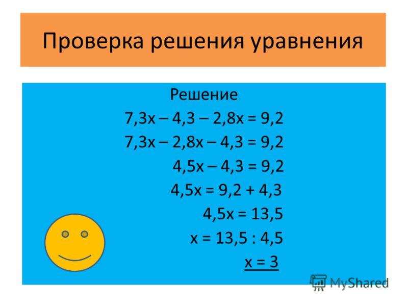Проверка решения уравнения Решение 7,3x – 4,3 – 2,8x = 9,2 7,3х – 2,8х – 4,3 = 9,2 4,5х – 4,3 = 9,2 4,5х = 9,2 + 4,3 4,5х = 13,5 х = 13,5 : 4,5 х = 3