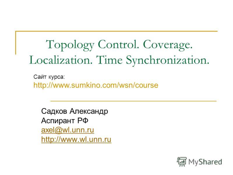 Topology Control. Coverage. Localization. Time Synchronization. Садков Александр Аспирант РФ axel@wl.unn.ru http://www.wl.unn.ru Сайт курса: http://www.sumkino.com/wsn/course