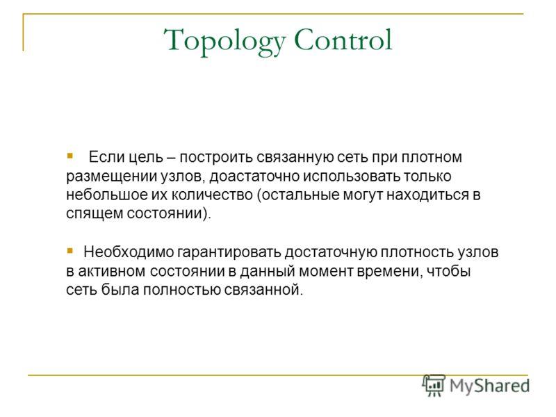 Topology Control Если цель – построить связанную сеть при плотном размещении узлов, доастаточно использовать только небольшое их количество (остальные могут находиться в спящем состоянии). Необходимо гарантировать достаточную плотность узлов в активн