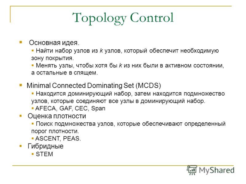 Topology Control Основная идея. Найти набор узлов из k узлов, который обеспечит необходимую зону покрытия. Менять узлы, чтобы хотя бы k из них были в активном состоянии, а остальные в спящем. Minimal Connected Dominating Set (MCDS) Находится доминиру