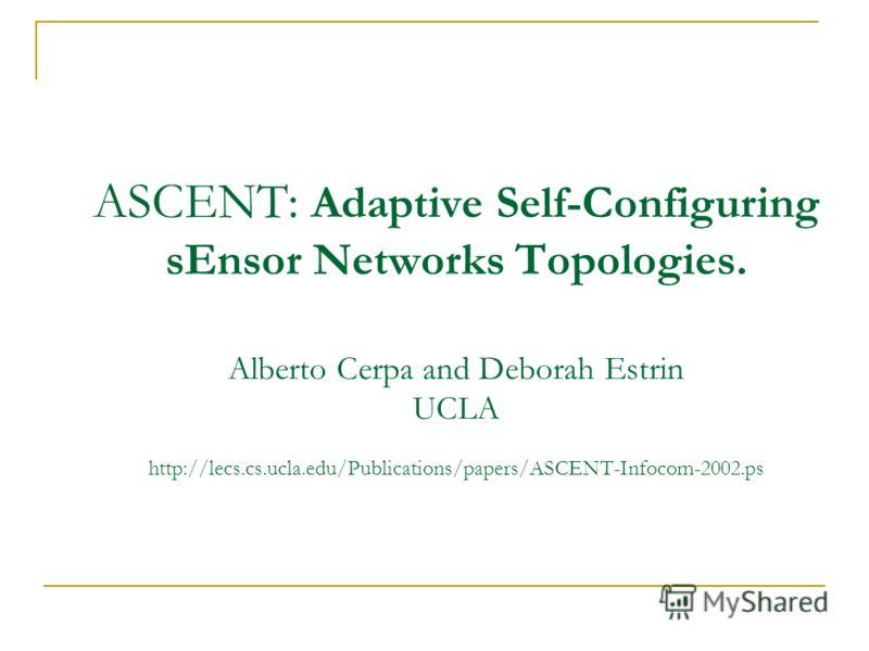 ASCENT: Adaptive Self-Configuring sEnsor Networks Topologies. Alberto Cerpa and Deborah Estrin UCLA http://lecs.cs.ucla.edu/Publications/papers/ASCENT-Infocom-2002.ps