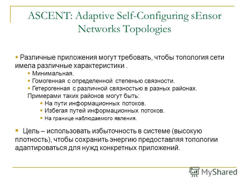 ASCENT: Adaptive Self-Configuring sEnsor Networks Topologies Различные приложения могут требовать, чтобы топология сети имела различные характеристики. Минимальная. Гомогенная с определенной степенью связности. Гетерогенная с различной связностью в р