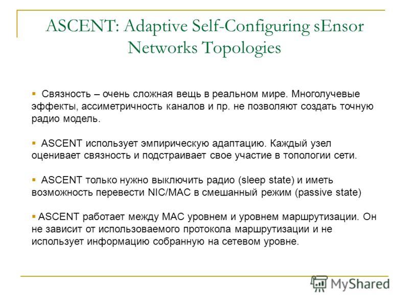 ASCENT: Adaptive Self-Configuring sEnsor Networks Topologies Связность – очень сложная вещь в реальном мире. Многолучевые эффекты, ассиметричность каналов и пр. не позволяют создать точную радио модель. ASCENT использует эмпирическую адаптацию. Кажды
