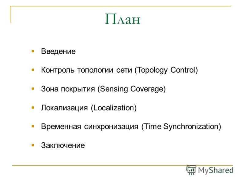 План Введение Контроль топологии сети (Topology Control) Зона покрытия (Sensing Coverage) Локализация (Localization) Временная синхронизация (Time Synchronization) Заключение