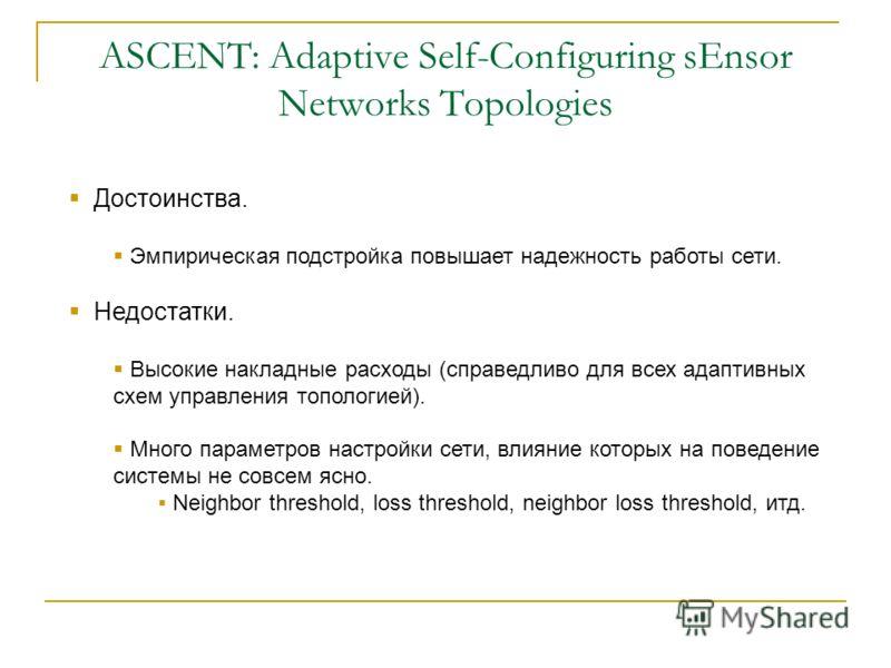 Достоинства. Эмпирическая подстройка повышает надежность работы сети. Недостатки. Высокие накладные расходы (справедливо для всех адаптивных схем управления топологией). Много параметров настройки сети, влияние которых на поведение системы не совсем