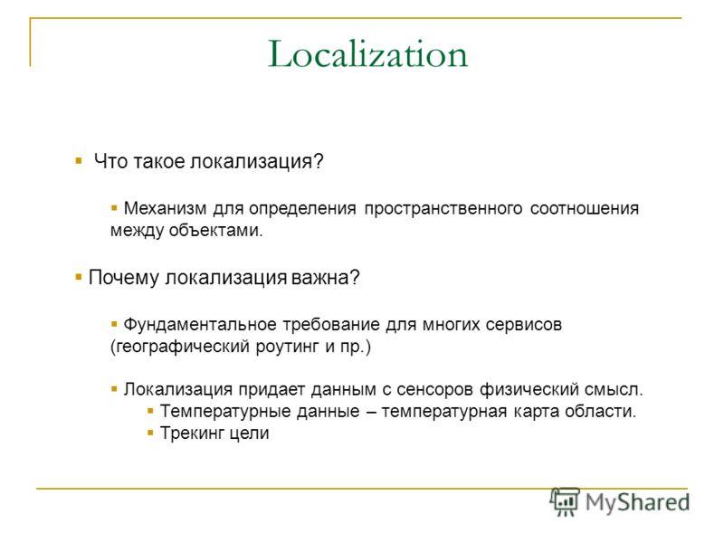 Что такое локализация? Механизм для определения пространственного соотношения между объектами. Почему локализация важна? Фундаментальное требование для многих сервисов (географический роутинг и пр.) Локализация придает данным с сенсоров физический см