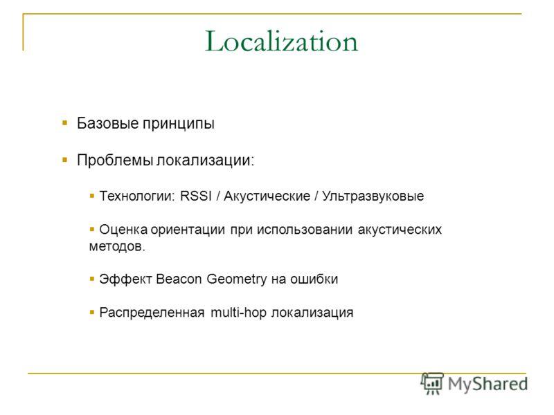 Localization Базовые принципы Проблемы локализации: Технологии: RSSI / Акустические / Ультразвуковые Оценка ориентации при использовании акустических методов. Эффект Beacon Geometry на ошибки Распределенная multi-hop локализация
