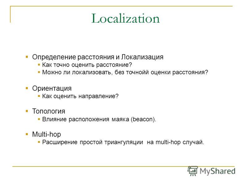 Localization Определение расстояния и Локализация Как точно оценить расстояние? Можно ли локализовать, без точнойй оценки расстояния? Ориентация Как оценить направление? Топология Влияние расположения маяка (beacon). Multi-hop Расширение простой триа