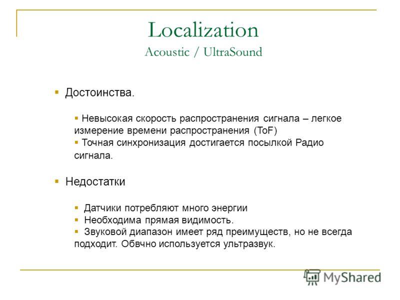 Localization Acoustic / UltraSound Достоинства. Невысокая скорость распространения сигнала – легкое измерение времени распространения (ToF) Точная синхронизация достигается посылкой Радио сигнала. Недостатки Датчики потребляют много энергии Необходим