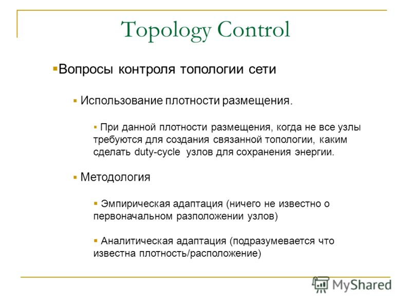 Topology Control Вопросы контроля топологии сети Использование плотности размещения. При данной плотности размещения, когда не все узлы требуются для создания связанной топологии, каким сделать duty-cycle узлов для сохранения энергии. Методология Эмп