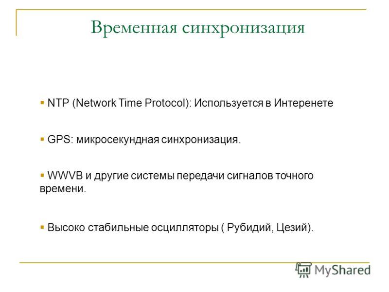 NTP (Network Time Protocol): Используется в Интеренете GPS: микросекундная синхронизация. WWVB и другие системы передачи сигналов точного времени. Высоко стабильные осцилляторы ( Рубидий, Цезий).