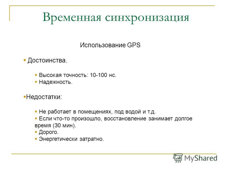 Временная синхронизация Использование GPS Достоинства. Высокая точность: 10-100 нс. Надежность. Недостатки: Не работает в помещениях, под водой и т.д. Если что-то произошло, восстановление занимает долгое время (30 мин). Дорого. Энергетически затратн