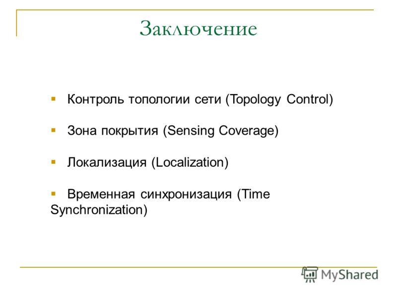 Заключение Контроль топологии сети (Topology Control) Зона покрытия (Sensing Coverage) Локализация (Localization) Временная синхронизация (Time Synchronization)
