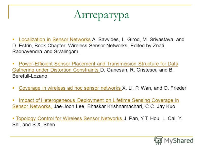 Литература Localization in Sensor Networks A. Savvides, L. Girod, M. Srivastava, and D. Estrin, Book Chapter, Wireless Sensor Networks, Edited by Znati, Radhavendra and Sivalingam.Localization in Sensor Networks Power-Efficient Sensor Placement and T