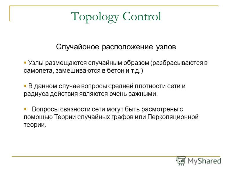 Topology Control Случайоное расположение узлов Узлы размещаются случайным образом (разбрасываются в самолета, замешиваются в бетон и т.д.) В данном случае вопросы средней плотности сети и радиуса действия являются очень важными. Вопросы связности сет